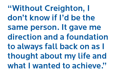 """Without Creighton, I don't know if I'd be the same person. It gave me direction and a foundation to always fall back on as I thought about my life and what I wanted to achieve"