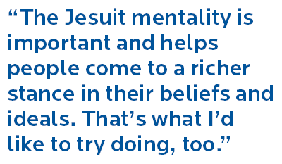 I think I can talk to the young kid who is supremely talented but has questions about what the next steps are. The Jesuit mentality is important and helps people come to a richer stance in their beliefs and ideals. That's what I'd like to try doing, too